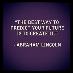 ... to predict your future is to create it.