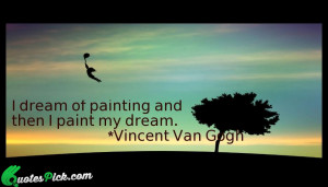 Dream Of Painting Quote by Vincent Van Gogh @ Quotespick.com
