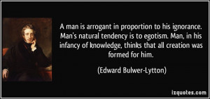 man is arrogant in proportion to his ignorance. Man's natural ...