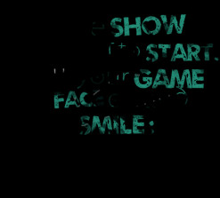 thumbnail of quotes The *Show is about to *start. Put your *Game *Face ...