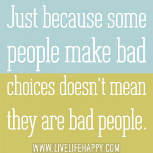 ... because some people make bad choices doesn't mean they are bad people