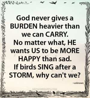 God never gives a BURDEN heavier than we can CARRY. No matter what, HE ...