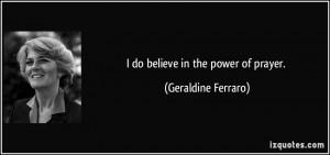 do believe in the power of prayer. - Geraldine Ferraro