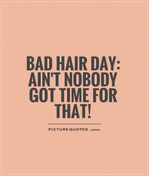 Bad hair day: Ain't nobody got time for that! Picture Quote #1