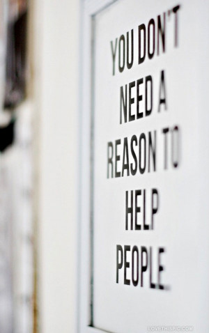 you dont need a reason to help people