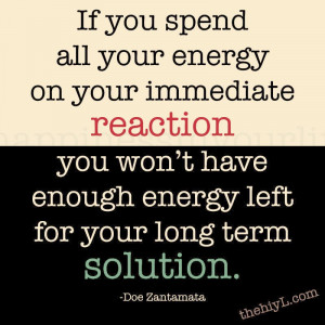 If you spend all your energy on your immediate reaction,