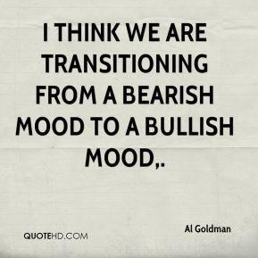 ... are transitioning from a bearish mood to a bullish mood. - Al Goldman