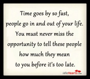 Time goes by so fast, people go in and out of your life. You must ...