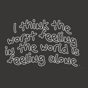 think the worst feeling in the world is feeling alone.