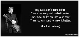 Hey Jude, don't make it bad Take a sad song and make it better ...