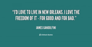 love to live in New Orleans. I love the freedom of it - for good ...