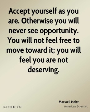 Maxwell Maltz - Accept yourself as you are. Otherwise you will never ...