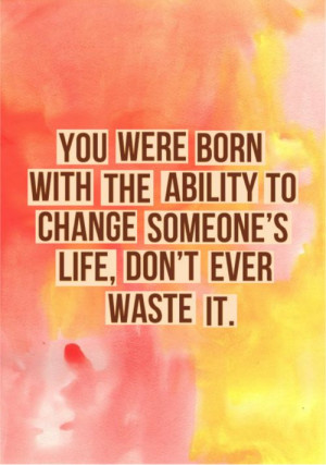 You were born with the ability to change someone's life, don't ever ...