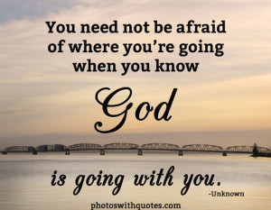 You need not be afraid of where you're going when you know God.