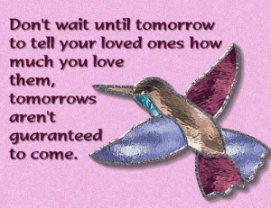 Don't wait until tomorrow to tell your loved ones how much you love ...