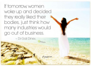 If tomorrow, women woke up and decided they really liked their bodies ...