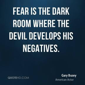 Gary Busey - Fear is the dark room where the Devil develops his ...