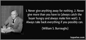 Never give anything away for nothing. 2. Never give more than you ...