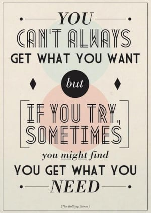 You can't always get what you want but if you try, sometimes, you ...
