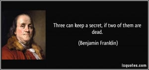 Three can keep a secret, if two of them are dead. - Benjamin Franklin