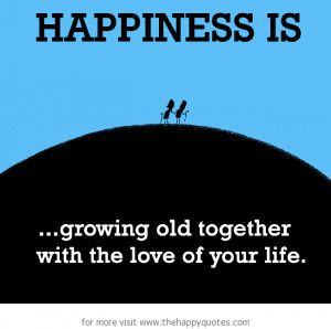 Happiness is, growing old together with the love of your life.