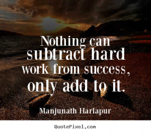 Quote about success - Nothing can subtract hard work from success ...