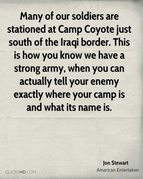 Jon Stewart - Many of our soldiers are stationed at Camp Coyote just ...