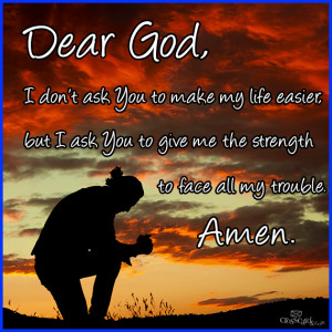 Dear God I don't ask You to make my Life Easier but I ask You to give ...