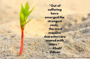 Khalil gibran quote out of suffering have emerged the strongest soul