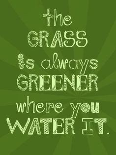 ... The Grass is always greener where you water it.