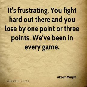 It's frustrating. You fight hard out there and you lose by one point ...