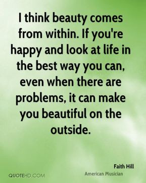think beauty comes from within. If you're happy and look at life in ...