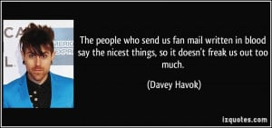 ... the nicest things, so it doesn't freak us out too much. - Davey Havok