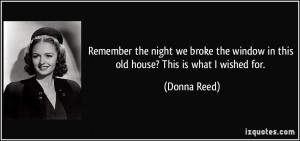 ... the window in this old house? This is what I wished for. - Donna Reed