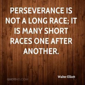 Walter Elliott - Perseverance is not a long race; it is many short ...