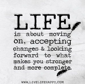 Quotes , Life is about moving on, accepting changes and looking ...