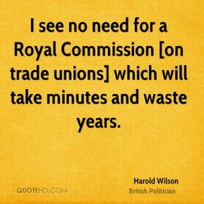 Harold Wilson - I see no need for a Royal Commission [on trade unions ...