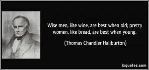 Wise men, like wine, are best when old; pretty women, like bread, are ...