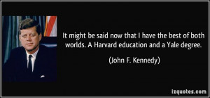 ... best of both worlds. A Harvard education and a Yale degree. - John F