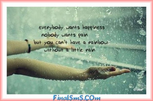 ... no one wants pain but you can t have a rainbow without a little rain