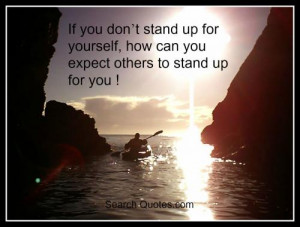 ... stand up for yourself, how can you expect others to stand up for you