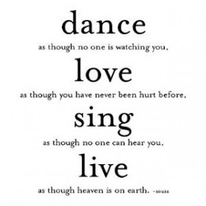Dance as though no one is watching you, love as though you have never ...