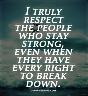 people who stay strong, even when they have every right to break down ...