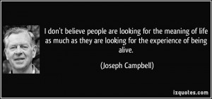 ... they are looking for the experience of being alive. - Joseph Campbell