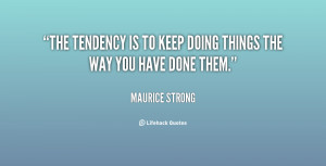 """The tendency is to keep doing things the way you have done them."""""""