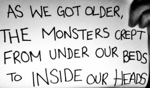 ... got older, the monsters crept from under our beds to inside our heads
