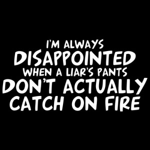 ALWAYS DISAPPOINTED WHEN A LIAR'S PANTS DON'T ACTUALLY CATCH ...