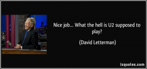 Nice job… What the hell is U2 supposed to play? - David Letterman