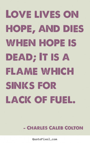 ... on hope, and dies when hope is.. Charles Caleb Colton best life quotes