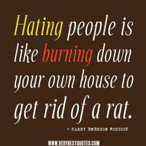 quotes, Hating people is like burning down your own house to get ...